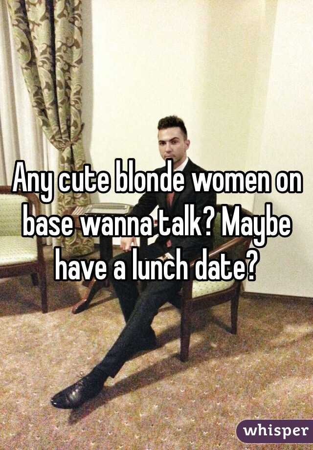 Any cute blonde women on base wanna talk? Maybe have a lunch date?