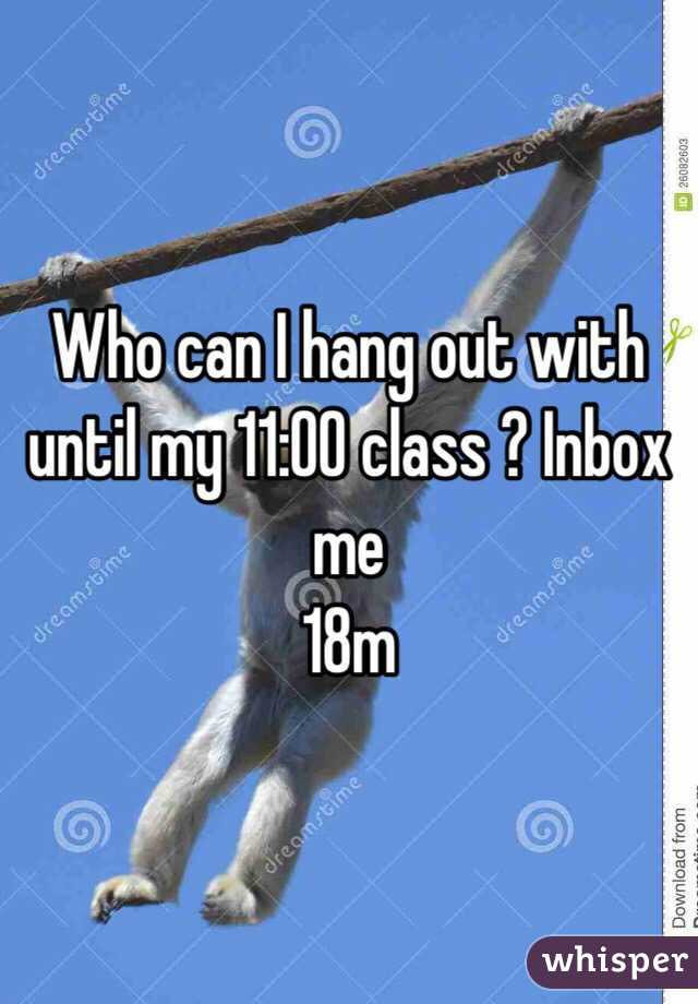 Who can I hang out with until my 11:00 class ? Inbox me 18m