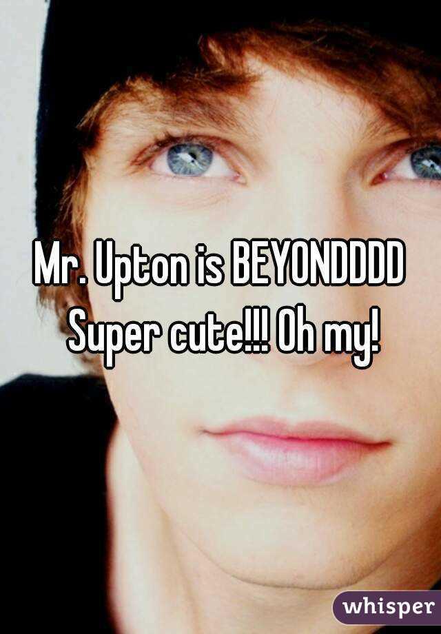 Mr. Upton is BEYONDDDD Super cute!!! Oh my!