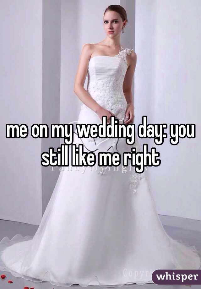 me on my wedding day: you still like me right