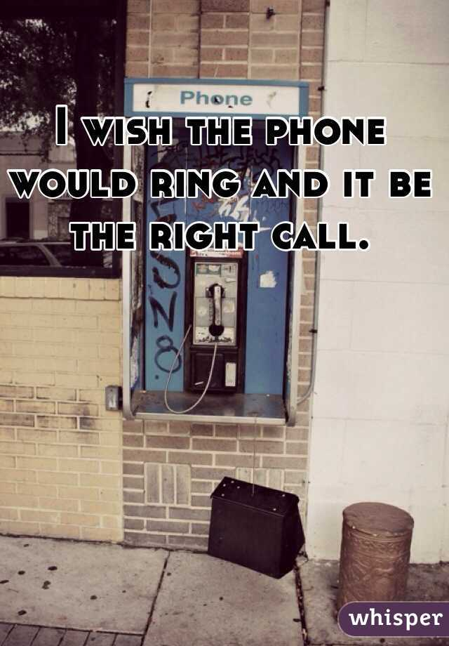 I wish the phone would ring and it be the right call.