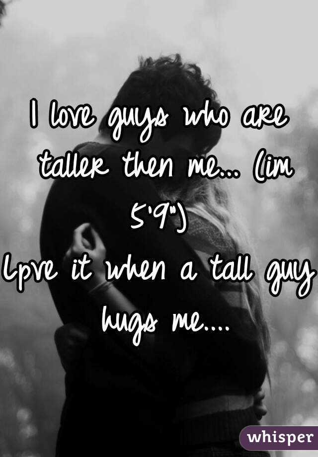 """I love guys who are taller then me... (im 5'9"""")  Lpve it when a tall guy hugs me...."""
