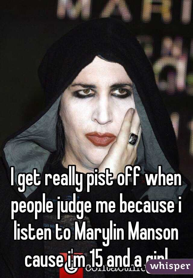 I get really pist off when people judge me because i listen to Marylin Manson cause i'm 15 and a girl