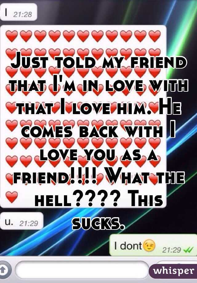Just told my friend that I'm in love with that I love him. He comes back with I love you as a friend!!!! What the hell???? This sucks.