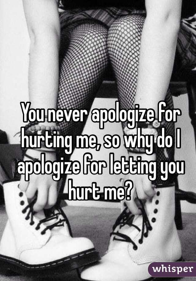 You never apologize for hurting me, so why do I apologize for letting you hurt me?