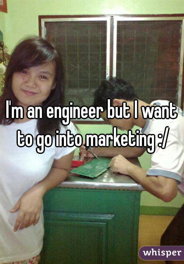 I'm an engineer but I want to go into marketing :/
