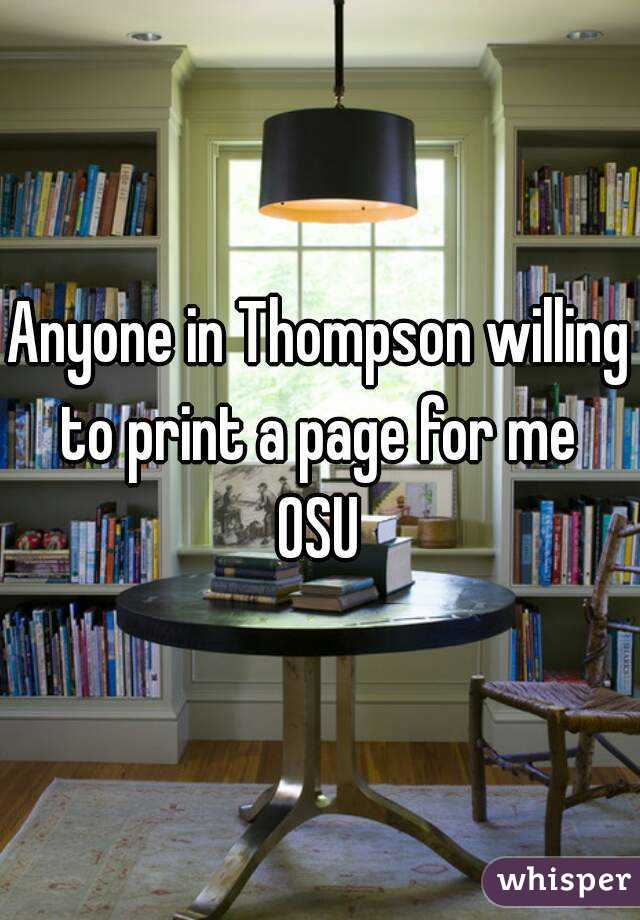 Anyone in Thompson willing to print a page for me  OSU