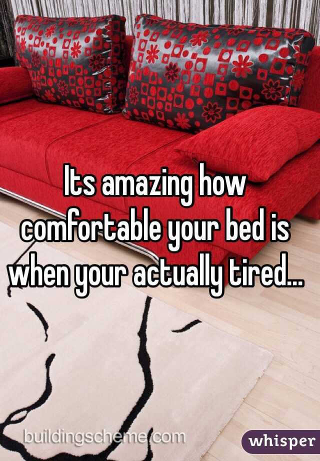 Its amazing how comfortable your bed is when your actually tired...
