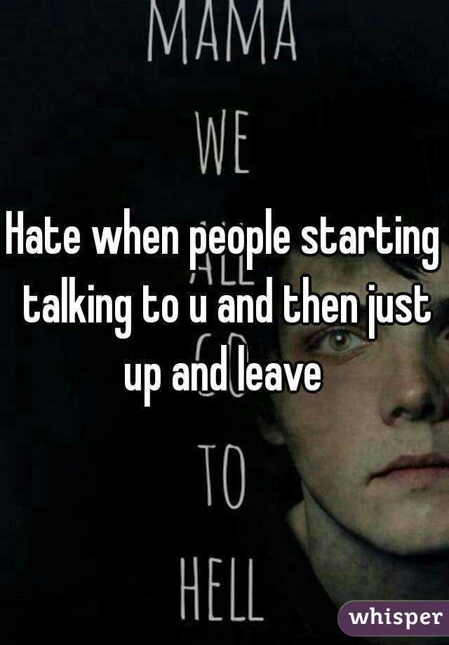 Hate when people starting talking to u and then just up and leave