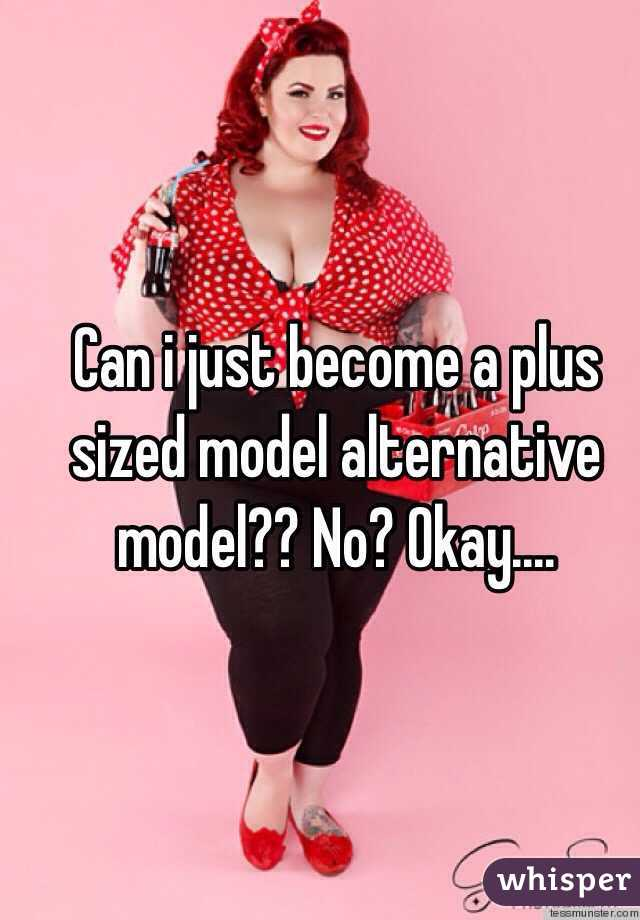 Can i just become a plus sized model alternative model?? No? Okay....