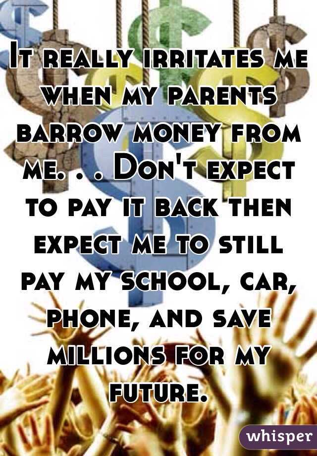 It really irritates me when my parents barrow money from me. . . Don't expect to pay it back then expect me to still pay my school, car, phone, and save millions for my future.