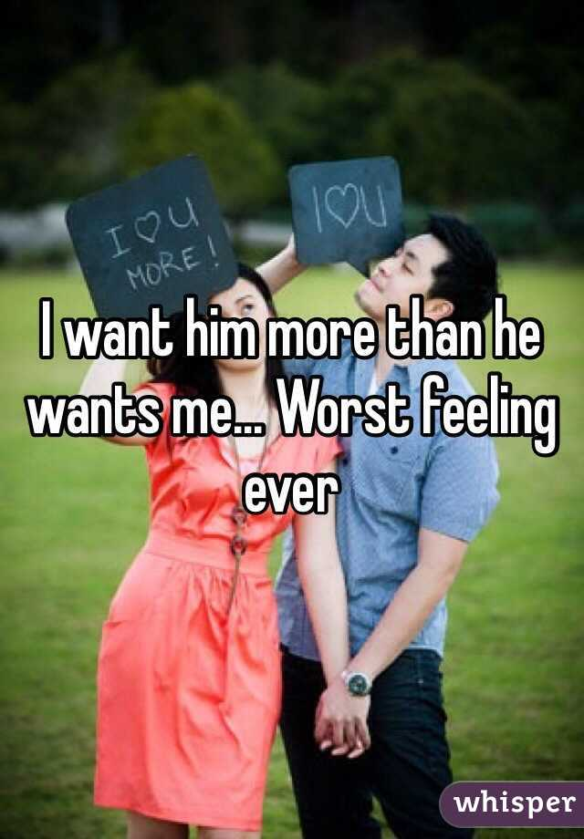 I want him more than he wants me... Worst feeling ever