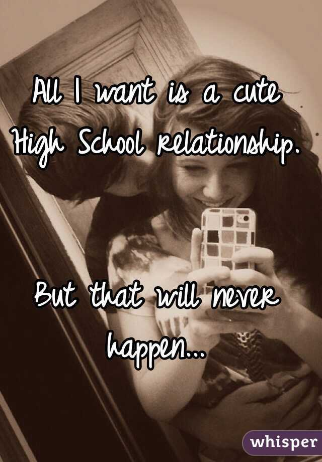 All I want is a cute High School relationship.    But that will never happen...