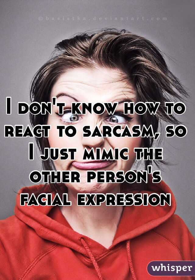 I don't know how to react to sarcasm, so I just mimic the other person's facial expression