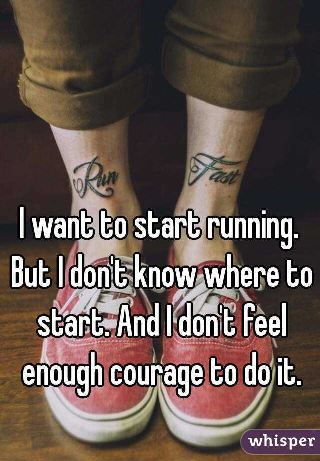 I want to start running. But I don't know where to start. And I don't feel enough courage to do it.