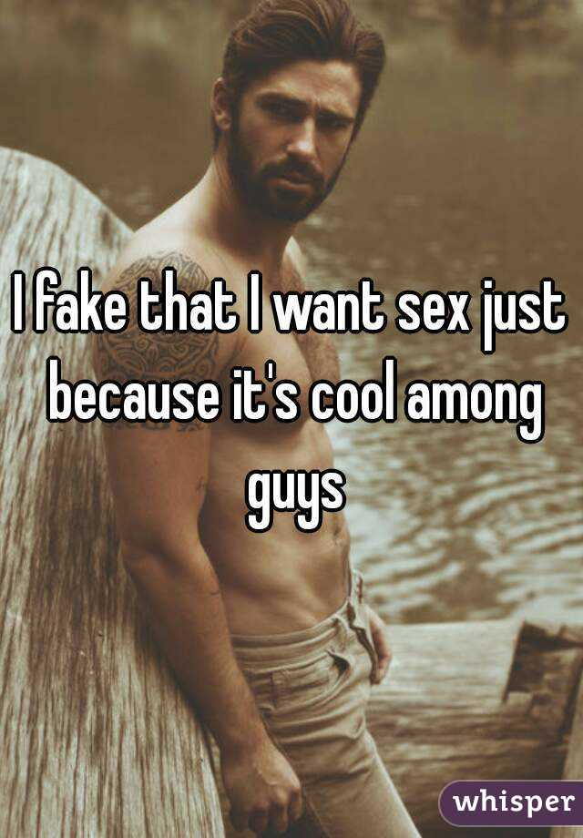 I fake that I want sex just because it's cool among guys