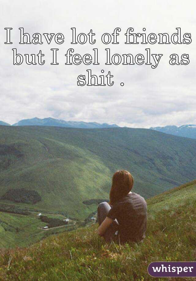I have lot of friends but I feel lonely as shit .