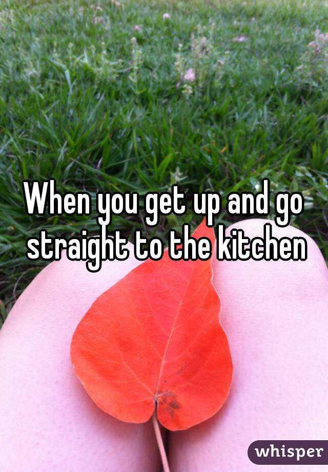 When you get up and go straight to the kitchen