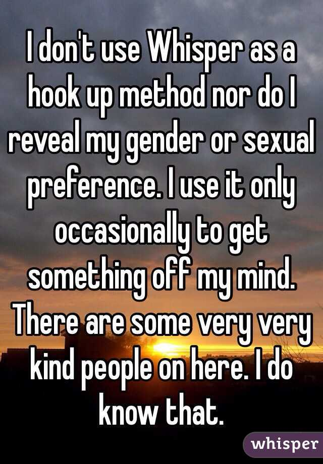I don't use Whisper as a hook up method nor do I reveal my gender or sexual preference. I use it only occasionally to get something off my mind. There are some very very kind people on here. I do know that.