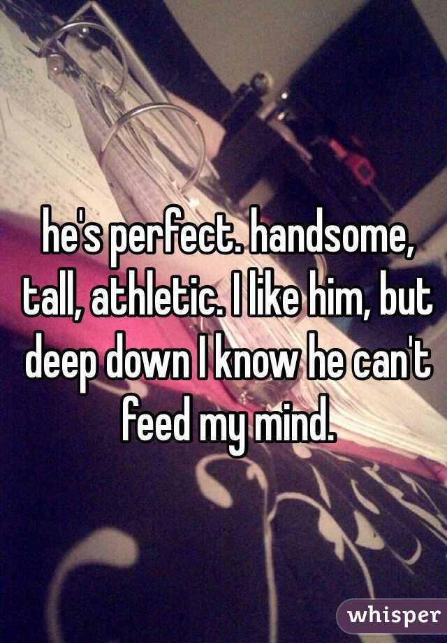 he's perfect. handsome, tall, athletic. I like him, but deep down I know he can't feed my mind.