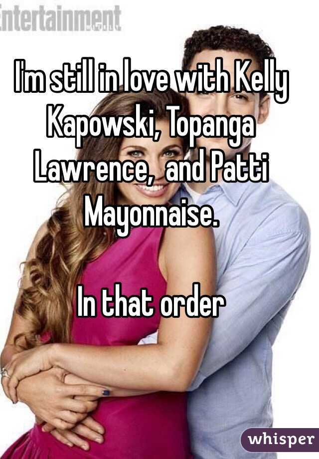 I'm still in love with Kelly Kapowski, Topanga Lawrence,  and Patti Mayonnaise.  In that order