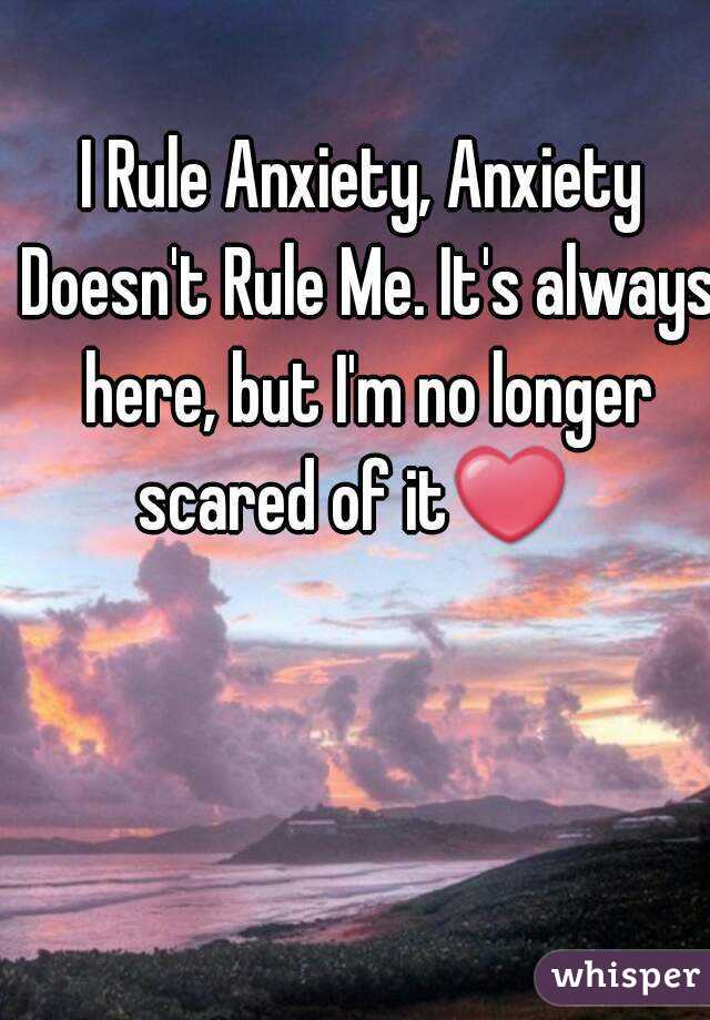 I Rule Anxiety, Anxiety Doesn't Rule Me. It's always here, but I'm no longer scared of it❤