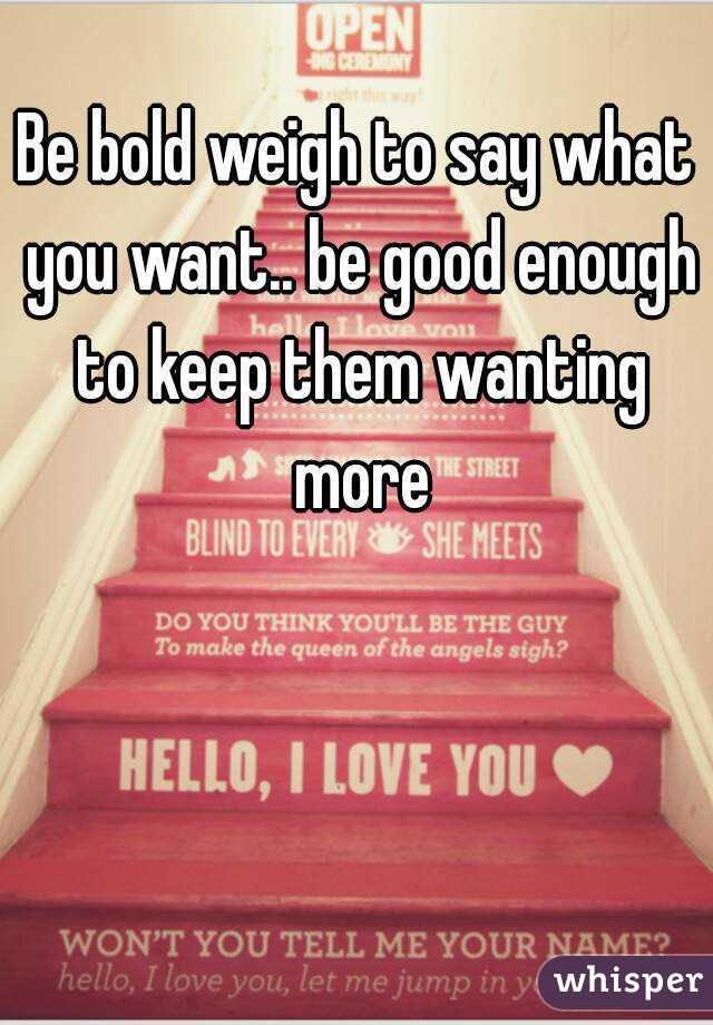 Be bold weigh to say what you want.. be good enough to keep them wanting more
