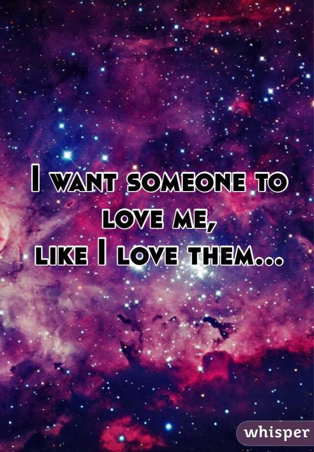 I want someone to love me,  like I love them...