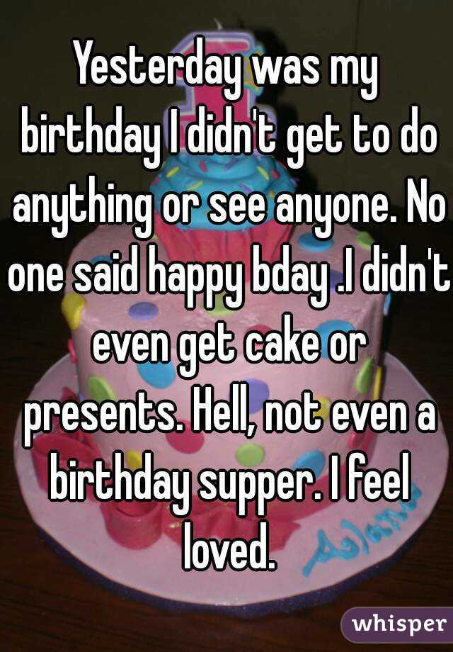 Yesterday was my birthday I didn't get to do anything or see anyone. No one said happy bday .I didn't even get cake or presents. Hell, not even a birthday supper. I feel loved.