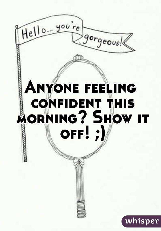 Anyone feeling confident this morning? Show it off! ;)