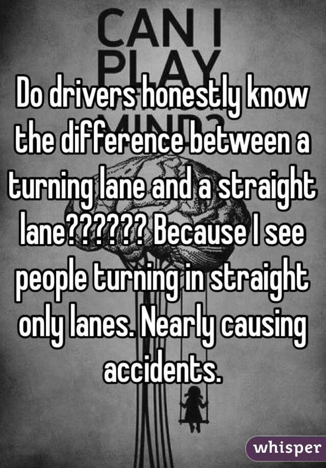 Do drivers honestly know the difference between a turning lane and a straight lane?????? Because I see people turning in straight only lanes. Nearly causing accidents.