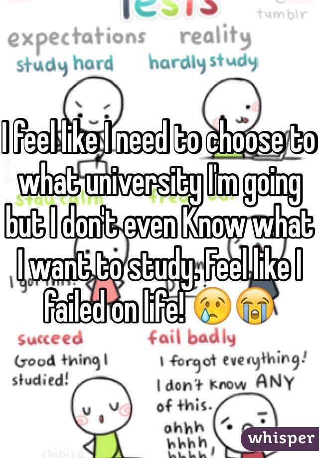 I feel like I need to choose to what university I'm going but I don't even Know what I want to study. Feel like I failed on life! 😢😭