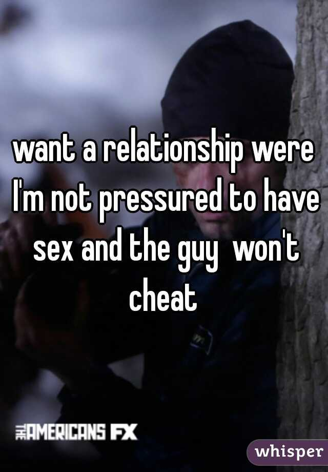 want a relationship were I'm not pressured to have sex and the guy  won't cheat