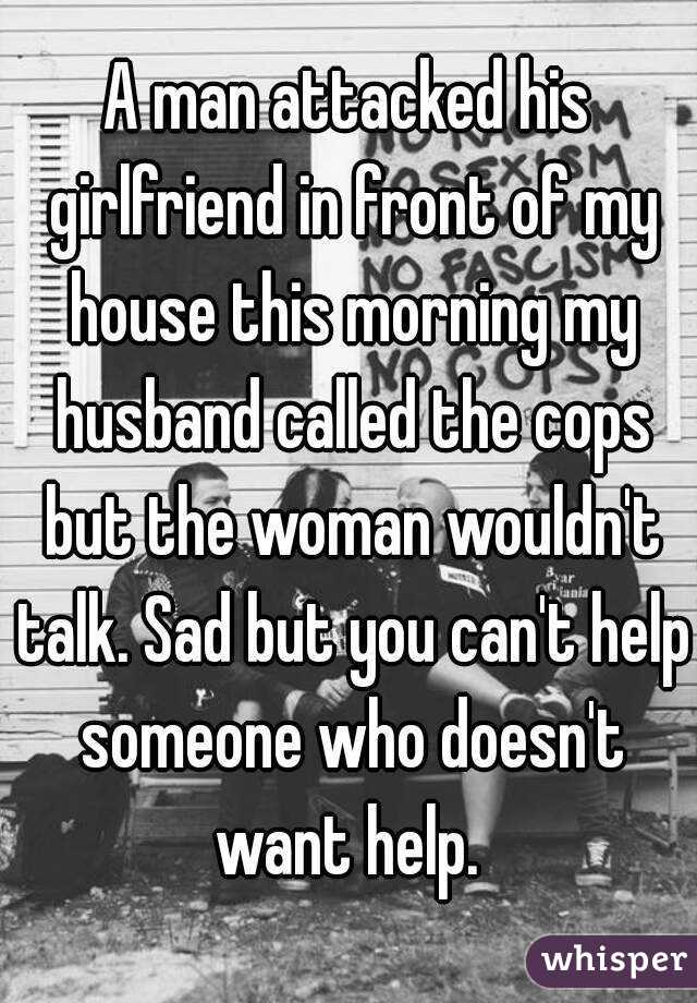 A man attacked his girlfriend in front of my house this