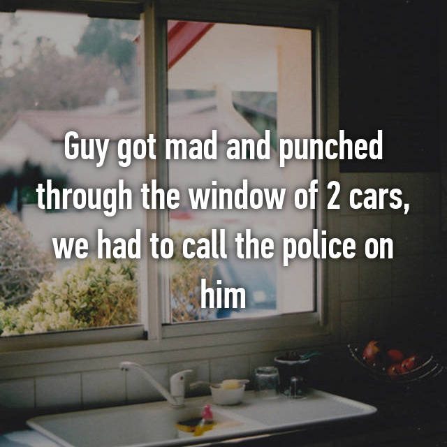 Guy got mad and punched through the window of 2 cars, we had to call the police on him