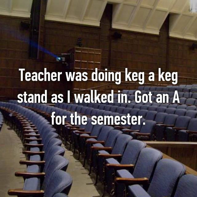 Teacher was doing keg a keg stand as I walked in. Got an A for the semester.