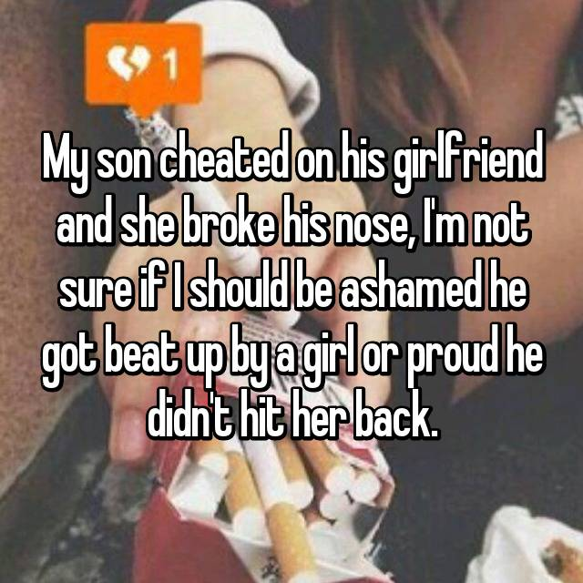My son cheated on his girlfriend and she broke his nose, I'm not sure if I should be ashamed he got beat up by a girl or proud he didn't hit her back.