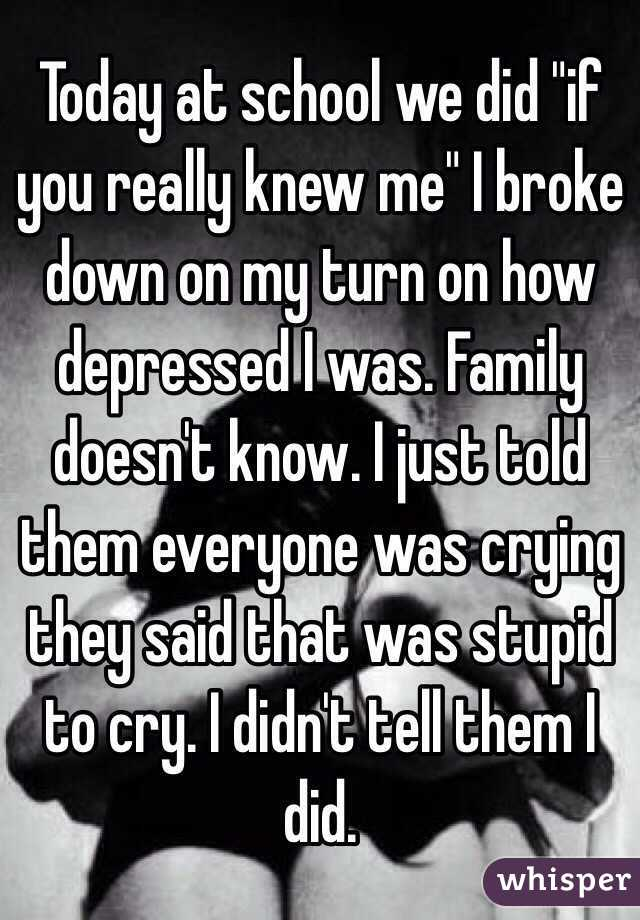 "Today at school we did ""if you really knew me"" I broke down on my turn on how depressed I was. Family doesn't know. I just told them everyone was crying they said that was stupid to cry. I didn't tell them I did."