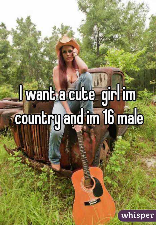 I want a cute  girl im country and im 16 male