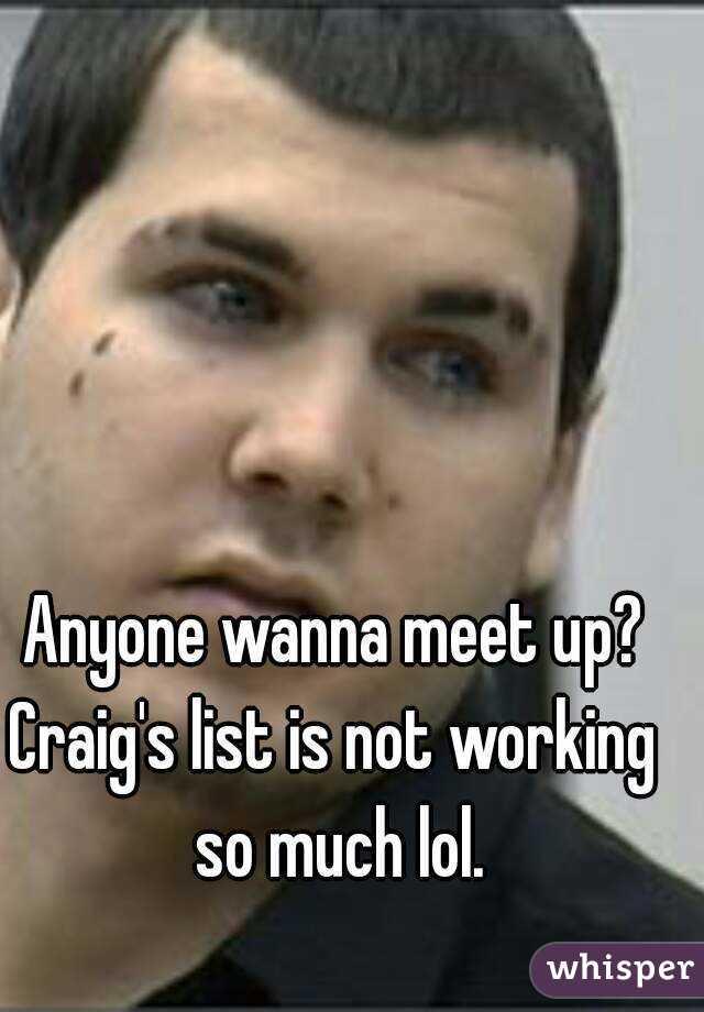 Anyone wanna meet up? Craig's list is not working so much lol.