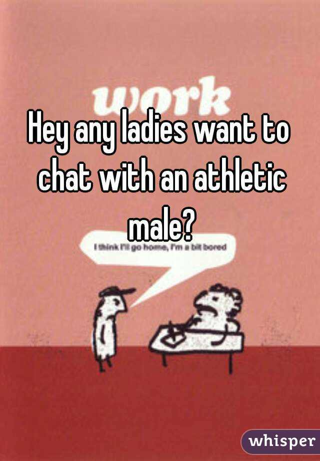 Hey any ladies want to chat with an athletic male?