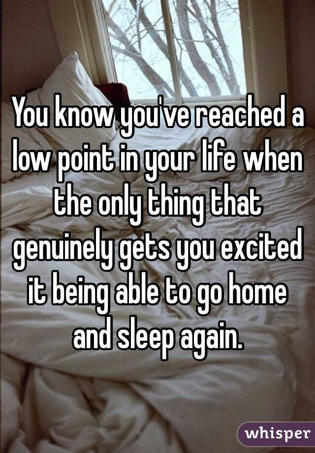 You know you've reached a low point in your life when the only thing that genuinely gets you excited it being able to go home and sleep again.