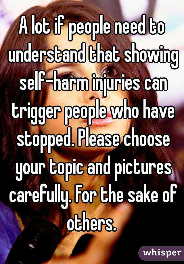 A lot if people need to understand that showing self-harm injuries can trigger people who have stopped. Please choose your topic and pictures carefully. For the sake of others.