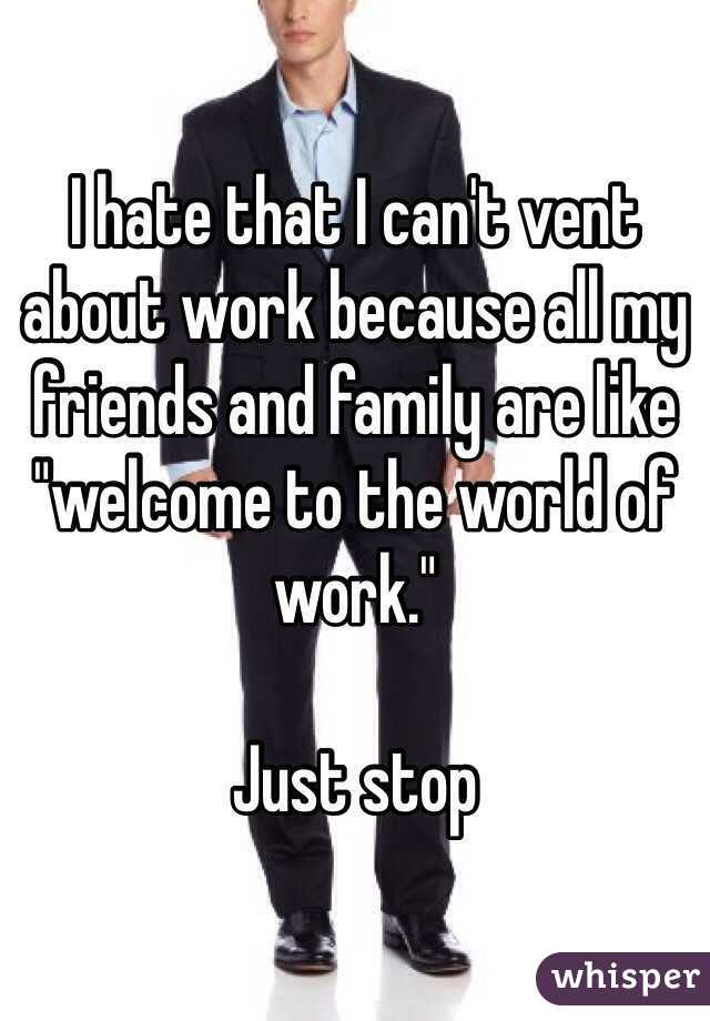 """I hate that I can't vent about work because all my friends and family are like """"welcome to the world of work.""""   Just stop"""