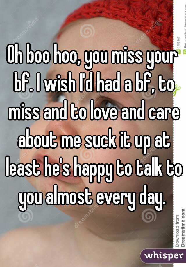 Oh boo hoo, you miss your bf. I wish I'd had a bf, to miss and to love and care about me suck it up at least he's happy to talk to you almost every day.