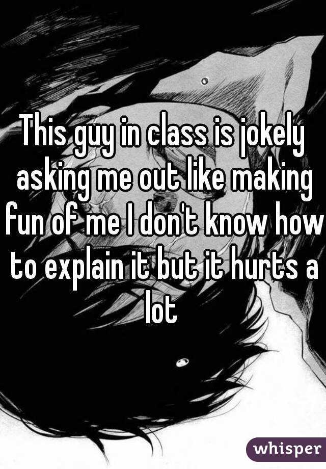 This guy in class is jokely asking me out like making fun of me I don't know how to explain it but it hurts a lot