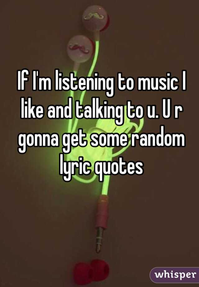 If I'm listening to music I like and talking to u. U r gonna get some random lyric quotes
