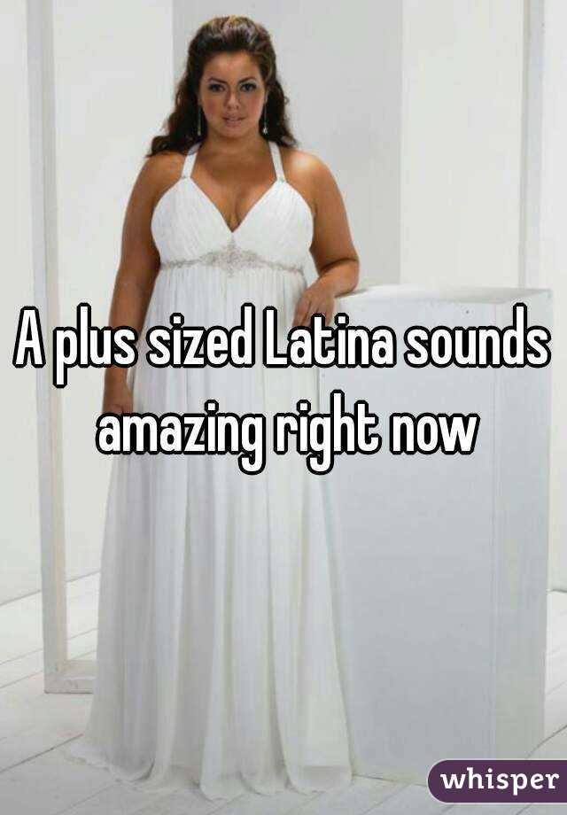 A plus sized Latina sounds amazing right now
