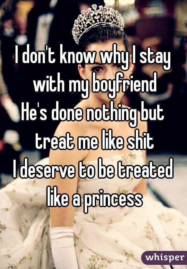 I don't know why I stay with my boyfriend He's done nothing but treat me like shit I deserve to be treated like a princess