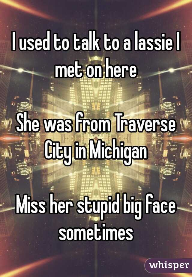 I used to talk to a lassie I met on here   She was from Traverse City in Michigan   Miss her stupid big face sometimes